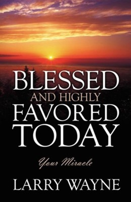 Blessed and Highly Favored Today: Your Miracle  -     By: Larry Wayne