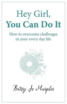 Hey Girl, You Can Do It: How to Overcome Challenges in Your Every Day Life  -     By: Betty Jo Marples