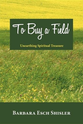 To Buy a Field: Unearthing Spiritual Treasure  -     By: Barbara Esch Shisler