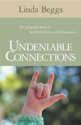 Undeniable Connections: My Adoption Story of Sacrificial Love and Redemption  -     By: Linda Beggs