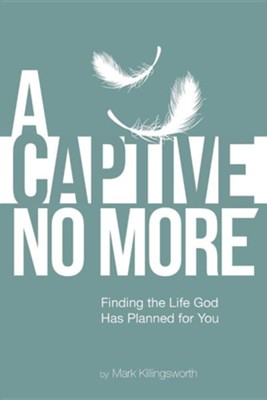 A Captive No More: Finding the Life God Has Planned for You  -     By: Mark Killingsworth