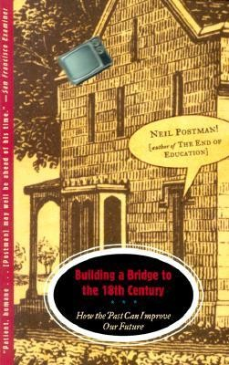 Building a Bridge to the 18th Century: How the Past Can Improve Our Future  -     By: Neil Postman
