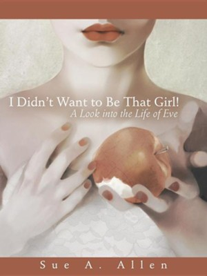 I Didn't Want to Be That Girl!: A Look Into the Life of Eve  -     By: Sue A. Allen