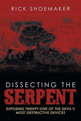 Dissecting the Serpent: Exposing Twenty-One of the Devil's Most Destructive Devices  -     By: Rick Shoemaker