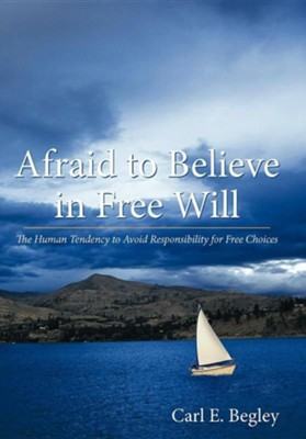 Afraid to Believe in Free Will: The Human Tendency to Avoid Responsibility for Free Choices  -     By: Carl E. Begley