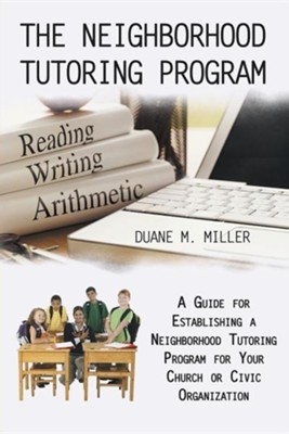 The Neighborhood Tutoring Program: A Guide for Establishing a Neighborhood Tutoring Program for Your Church or Civic Organization  -     By: Duane M. Miller