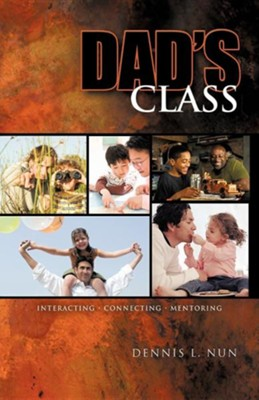 Dad's Class: Interacting Connecting Mentoring  -     By: Dennis L. Nun