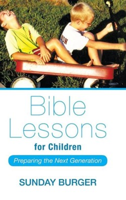Bible Lessons for Children: Preparing the Next Generation  -     By: Sunday Burger