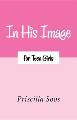 In His Image for Teen Girls  -     By: Priscilla Soos
