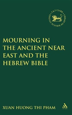Mourning in the Ancient Near East and the Hebrew Bible   -     By: Xuan Huong Thi Pham