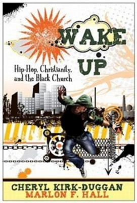 Wake Up: Hip-Hop Christianity and the Black Church  -     By: Cheryl A. Kirk-Duggan, Marion F. Hall