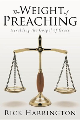 The Weight of Preaching: Heralding the Gospel of Grace  -     By: Rick Harrington
