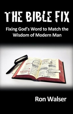 The Bible Fix: Fixing God's Word to Match the Wisdom of Modern Man  -     By: Ron Walser
