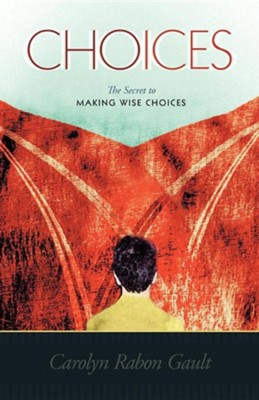 Choices: The Secret to Making Wise Choices  -     By: Carolyn Rabon Gault