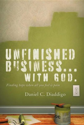 Unfinished Business... with God: Finding Hope When All You See Is Pain  -     By: Daniel C. Diaddigo