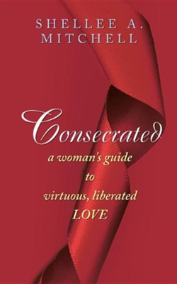 Consecrated a Woman's Guide to Virtuous, Liberated Love  -     By: Shellee A. Mitchell