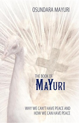 The Book of Mayuri: Why We Can't Have Peace and How We Can Have Peace  -     By: Osundara Mayuri