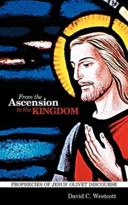 From the Ascension to the Kingdom: Prophecies of Jesus' Olivet Discourse  -     By: David C. Westcott