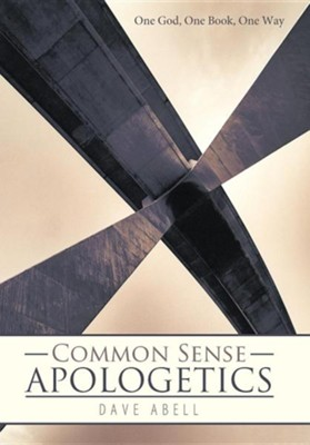 Common Sense Apologetics: One God, One Book, One Way  -     By: Dave Abell