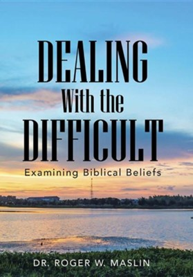 Dealing with the Difficult: Examining Biblical Beliefs  -     By: Roger W. Maslin