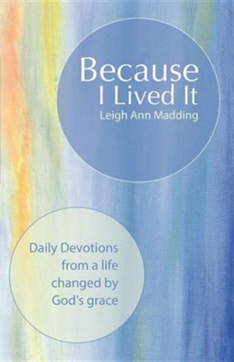 Because I Lived It: Daily Devotions from a Life Changed by God's Grace  -     By: Leigh Ann Madding