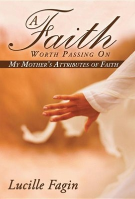 A Faith Worth Passing on: My Mother's Attributes of Faith  -     By: Lucille Fagin