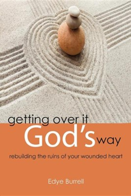 Getting Over It God's Way: Rebuilding the Ruins of Your Wounded Heart  -     By: Edye Burrell