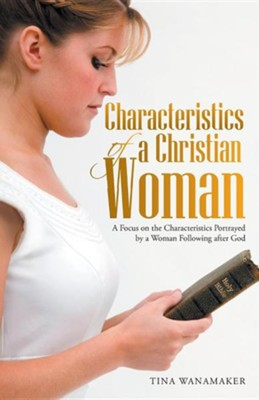 Characteristics of a Christian Woman: A Focus on the Characteristics Portrayed by a Woman Following After God  -     By: Tina Wanamaker