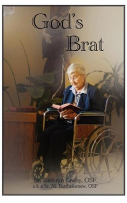 God's Brat: A Diverse Assortment of Writings Including My Life Story  -     By: Sister Kathryn Leahy OSF