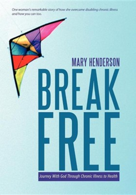 Break Free: Journey with God Through Chronic Illness to Health  -     By: Mary Henderson