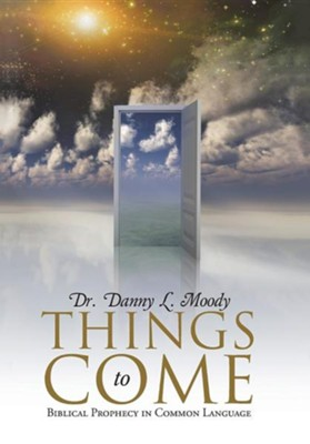 Things to Come: Biblical Prophecy in Common Language  -     By: Danny L. Moody