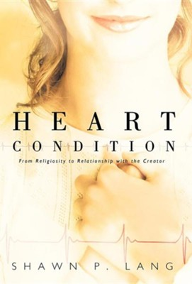 Heart Condition: From Religiosity to Relationship with the Creator  -     By: Shawn P. Lang