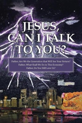 Jesus, Can I Talk to You?: Father, Are We the Generation That Will See Your Return? Father, What Shall We Do in This Economy? Father, Do You Stil  -     By: Claudia White
