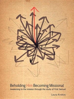 Beholding Him, Becoming Missional: Awakening to the Mission Through the Study of 1 Samuel  -     By: Laura Krokos
