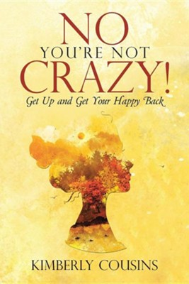 No, You're Not Crazy!: Get Up and Get Your Happy Back  -     By: Kimberly Cousins