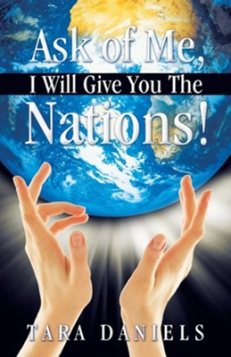 Ask of Me, I Will Give You the Nations!  -     By: Tara Daniels