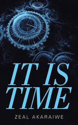 It Is Time  -     By: Zeal Akaraiwe