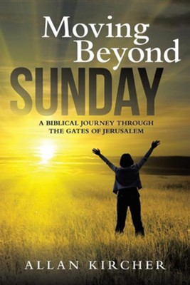 Moving Beyond Sunday: A Biblical Journey Through the Gates of Jerusalem  -     By: Allan Kircher