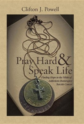 Pray Hard & Speak Life: Finding Hope in the Midst Of: Addictions Bankruptcy Suicide Cancer  -     By: Clifton J. Powell