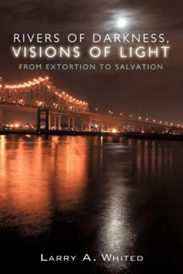 Rivers of Darkness, Visions of Light: From Extortion to Salvation  -     By: Larry A. Whited