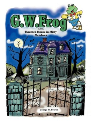 G.W. Frog and the Haunted House in Misty Meadows  -     By: George W. Everett