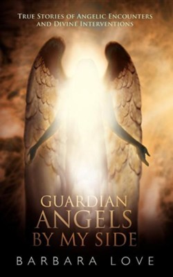 Guardian Angels by My Side: True Stories of Angelic Encounters and Divine Interventions  -     By: Barbara Love