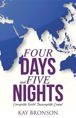 Four Days and Five Nights: Corruptible Earth? Incorruptible Crown!  -     By: Kay Bronson