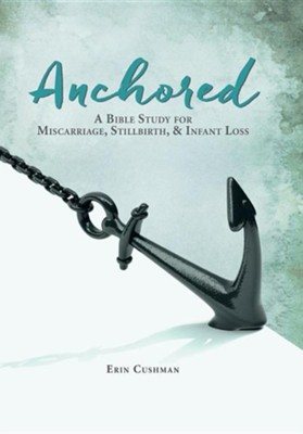 Anchored: A Bible Study for Miscarriage, Stillbirth, & Infant Loss  -     By: Erin Cushman