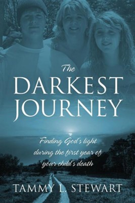 The Darkest Journey: Finding God's Light During the First Year of Your Child's Death  -     By: Tammy L. Stewart