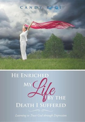 He Enriched My Life by the Death I Suffered: Learning to Trust God Through Depression  -     By: Candy Rice