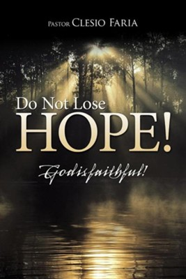 Do Not Lose Hope!: God Is Faithful!  -     By: Pastor Clesio Faria