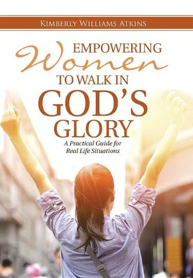 Empowering Women to Walk in God's Glory: A Practical Guide for Real Life Situationsq  -     By: Kimberly Williams Atkins