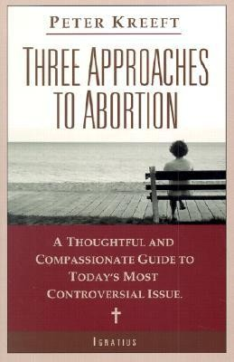 Three Approaches to Abortion: A Thoughtful and Compassionate Guide to Today's Most Controversial Issue  -     By: Peter Kreeft