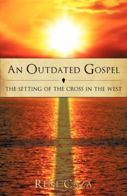 An Outdated Gospel: The Setting of the Cross in the West  -     By: Rene Caza